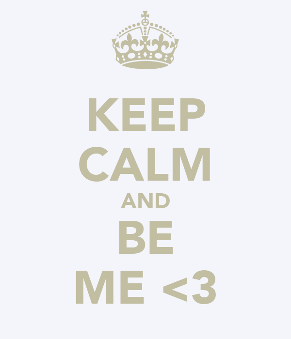 KEEP CALM AND BE ME <3