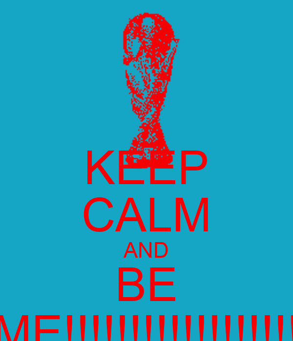 KEEP CALM AND BE ME!!!!!!!!!!!!!!!!!!