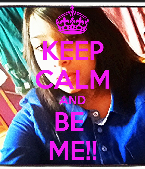 KEEP CALM AND BE  ME!!