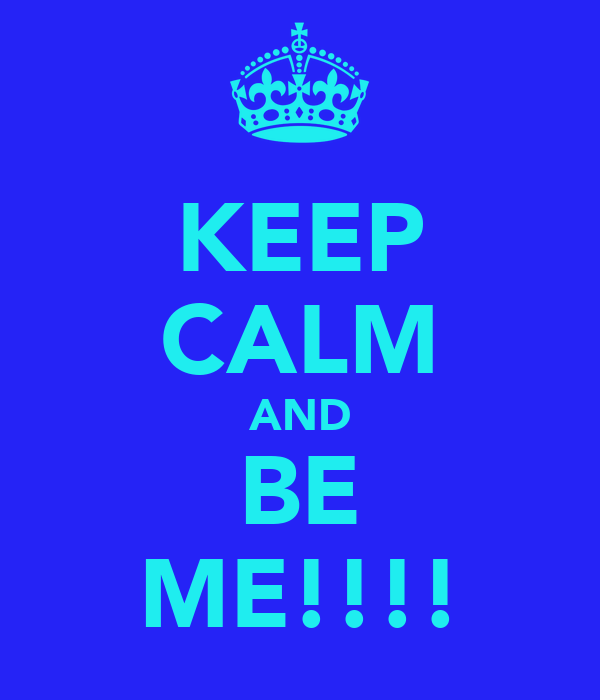 KEEP CALM AND BE ME!!!!