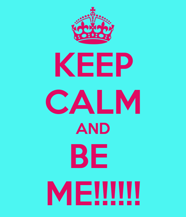 KEEP CALM AND BE  ME!!!!!!