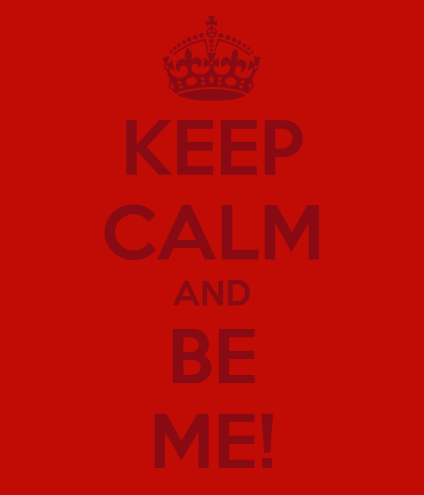 KEEP CALM AND BE ME!
