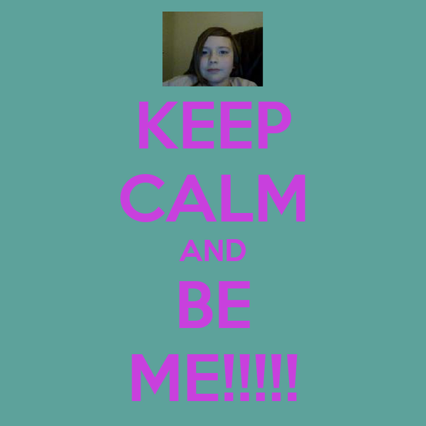 KEEP CALM AND BE ME!!!!!