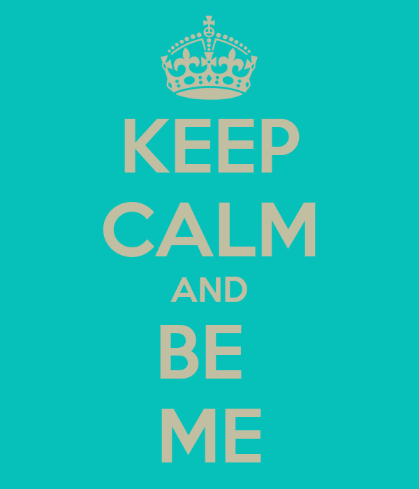 KEEP CALM AND BE  ME