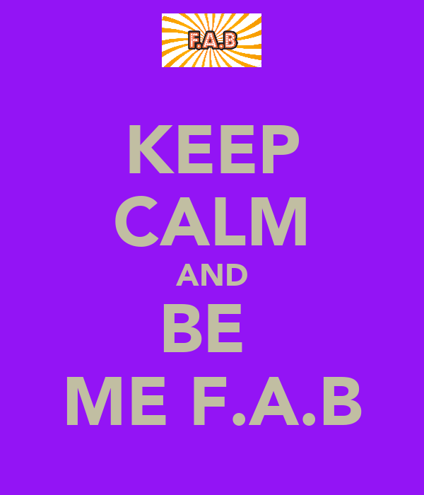 KEEP CALM AND BE  ME F.A.B