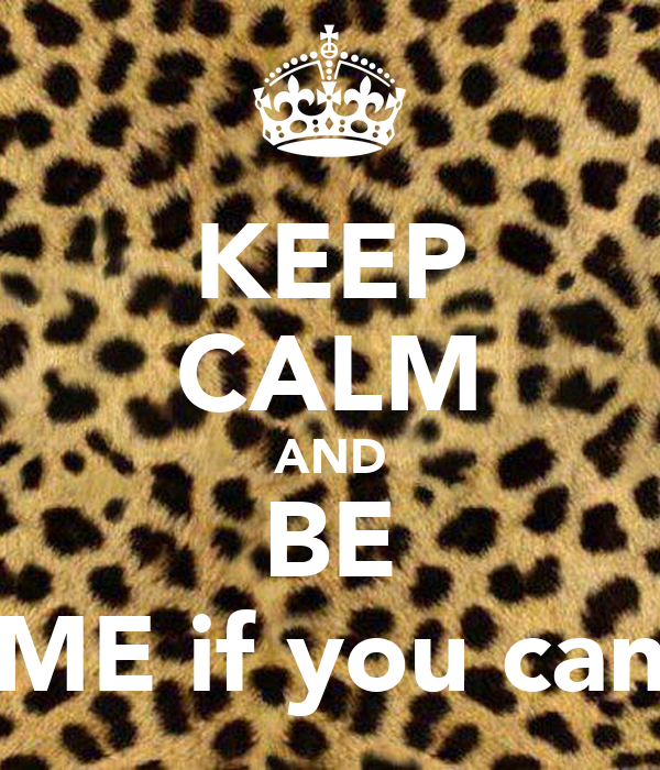 KEEP CALM AND BE ME if you can