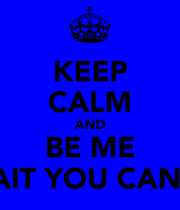 KEEP CALM AND BE ME WAIT YOU CAN'T!
