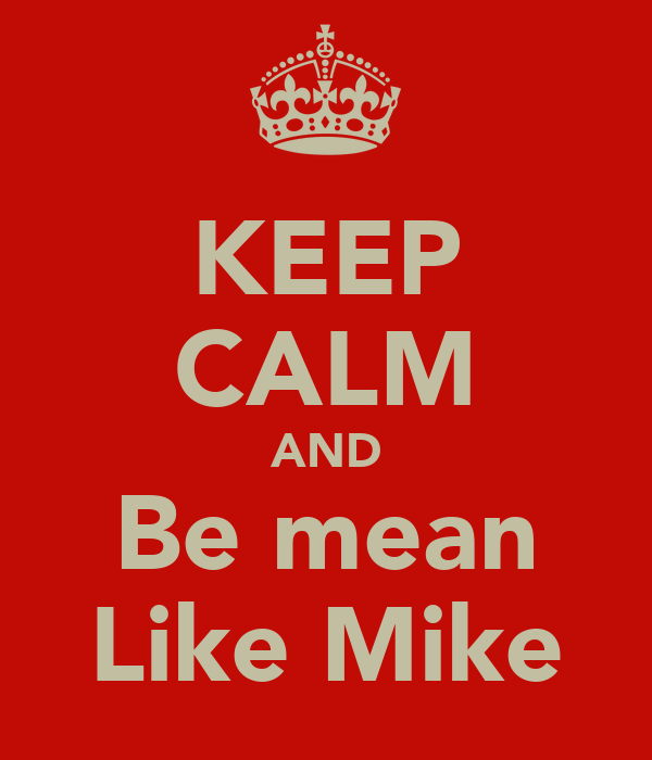 KEEP CALM AND Be mean Like Mike