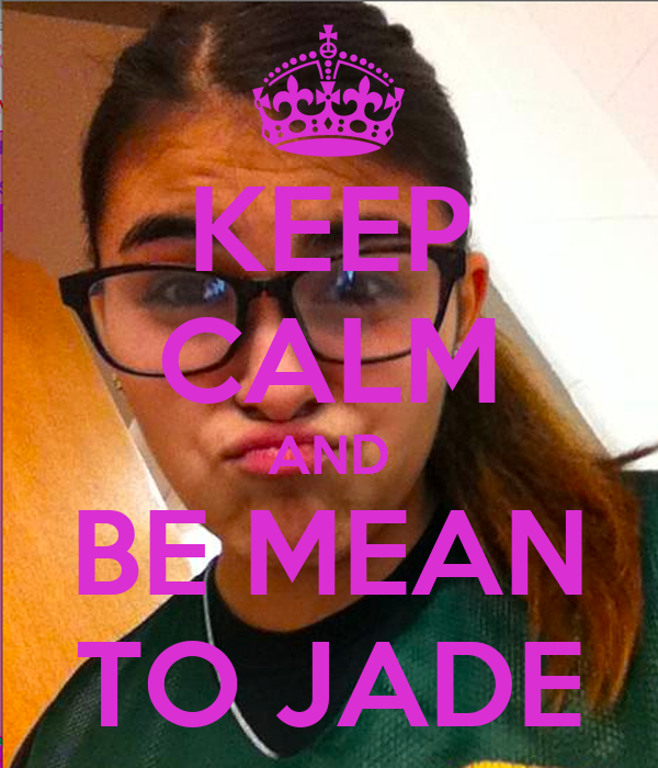 KEEP CALM AND BE MEAN TO JADE
