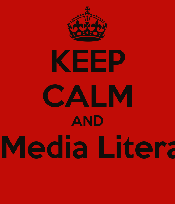KEEP CALM AND Be Media Literate