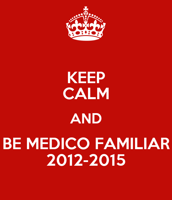 KEEP CALM AND BE MEDICO FAMILIAR 2012-2015