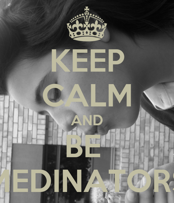 KEEP CALM AND BE  MEDINATORS