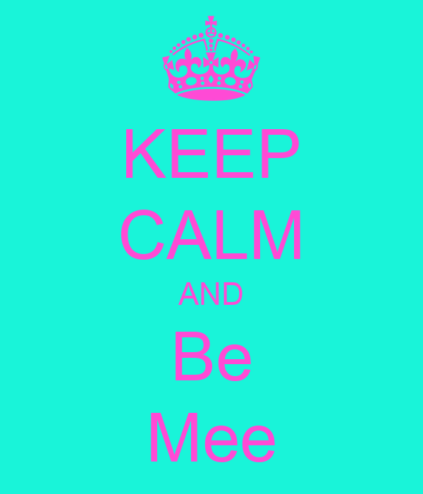 KEEP CALM AND Be Mee