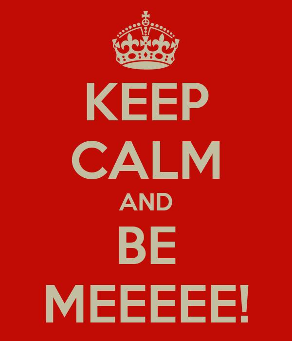 KEEP CALM AND BE MEEEEE!
