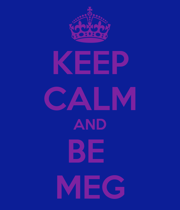 KEEP CALM AND BE  MEG