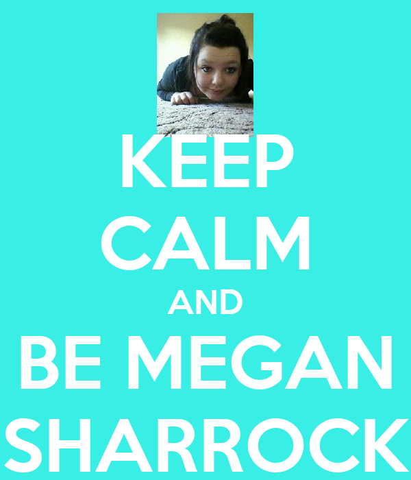 KEEP CALM AND BE MEGAN SHARROCK