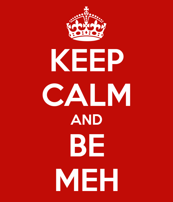 KEEP CALM AND BE MEH