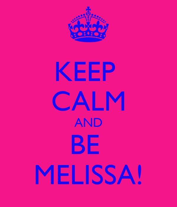 KEEP  CALM AND BE  MELISSA!