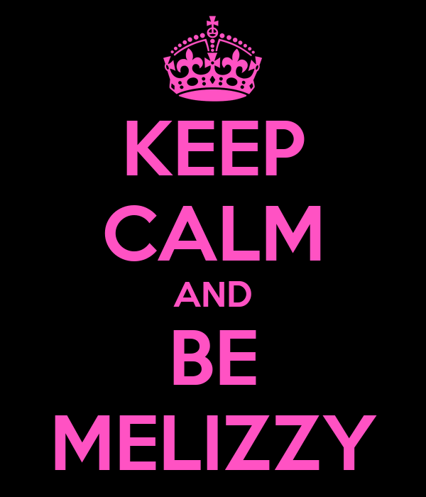 KEEP CALM AND BE MELIZZY