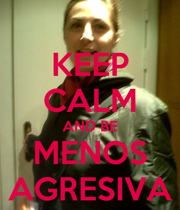 KEEP CALM AND BE MENOS AGRESIVA