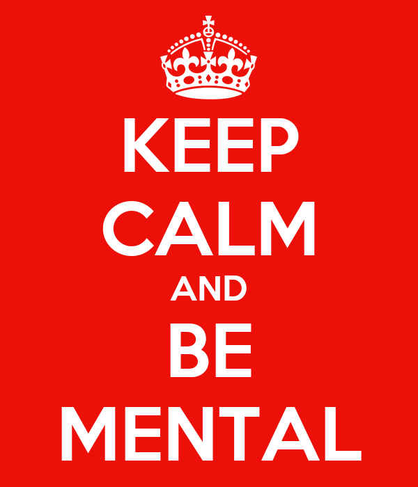 KEEP CALM AND BE MENTAL