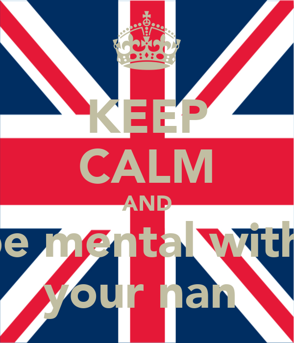 KEEP CALM AND be mental with  your nan