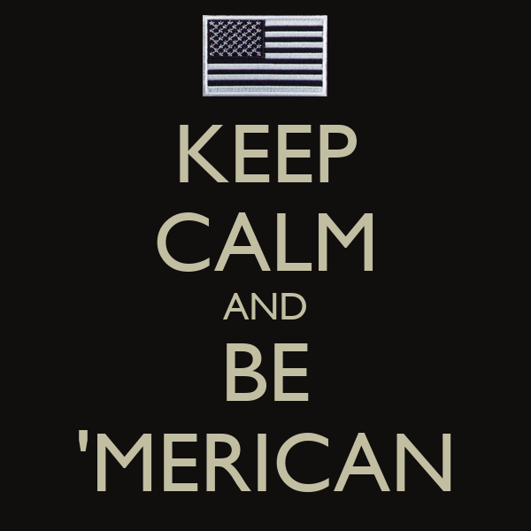 KEEP CALM AND BE 'MERICAN