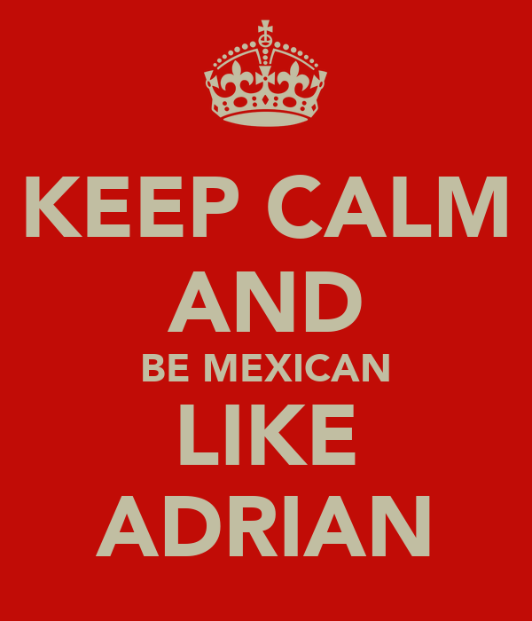 KEEP CALM AND BE MEXICAN LIKE ADRIAN