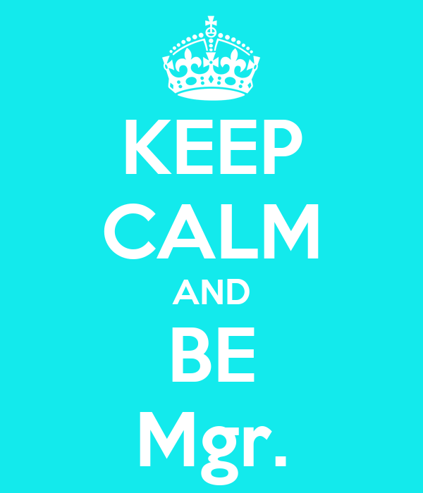 KEEP CALM AND BE Mgr.