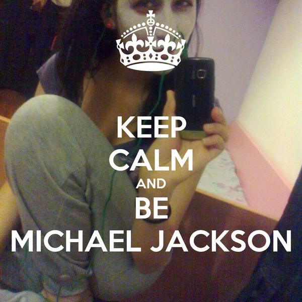KEEP CALM AND BE MICHAEL JACKSON