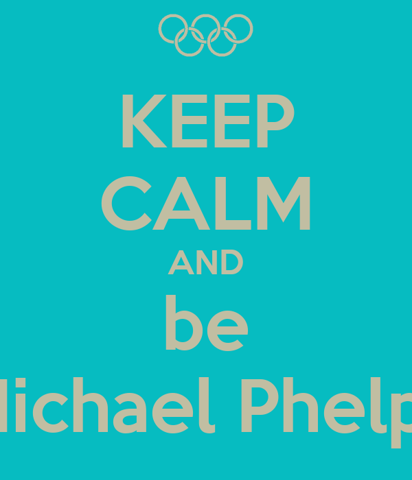 KEEP CALM AND be Michael Phelps