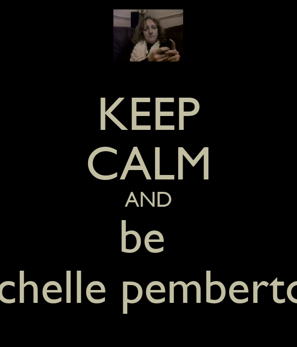 KEEP CALM AND be  michelle pemberton