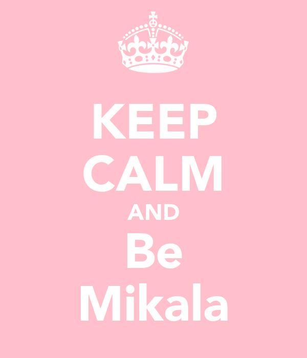 KEEP CALM AND Be Mikala