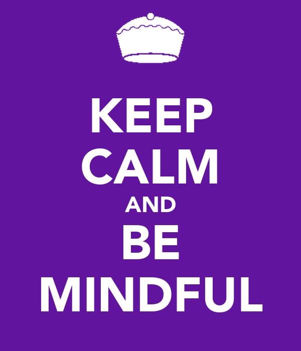 KEEP CALM AND BE MINDFUL