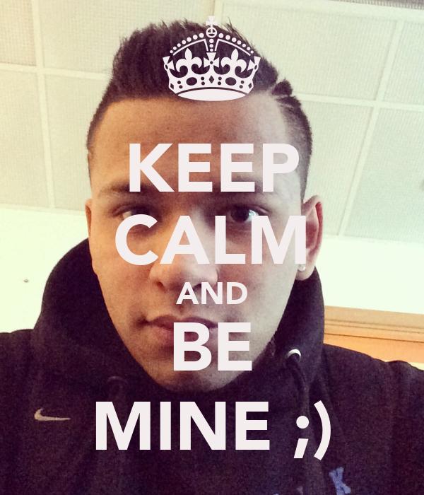 KEEP CALM AND BE MINE ;)