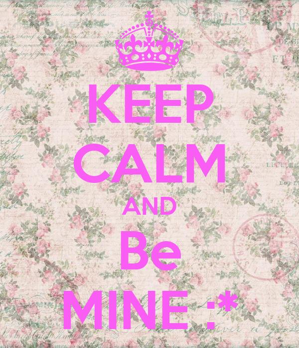 KEEP CALM AND Be MINE :*