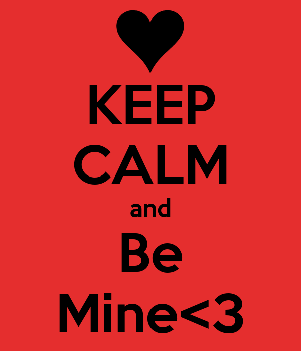 KEEP CALM and Be Mine<3