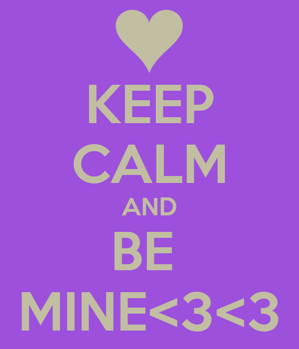 KEEP CALM AND BE  MINE<3<3