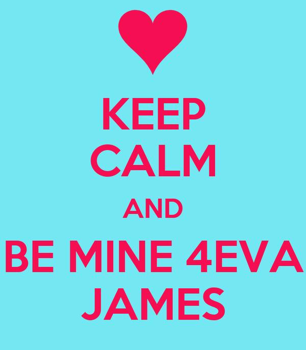 KEEP CALM AND BE MINE 4EVA  JAMES