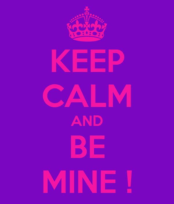 KEEP CALM AND BE MINE !