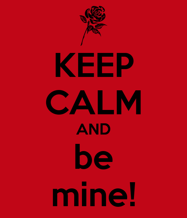 KEEP CALM AND be mine!