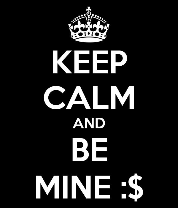 KEEP CALM AND BE MINE :$