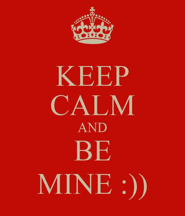 KEEP CALM AND BE MINE :))