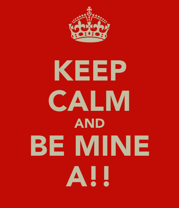 KEEP CALM AND BE MINE A!!