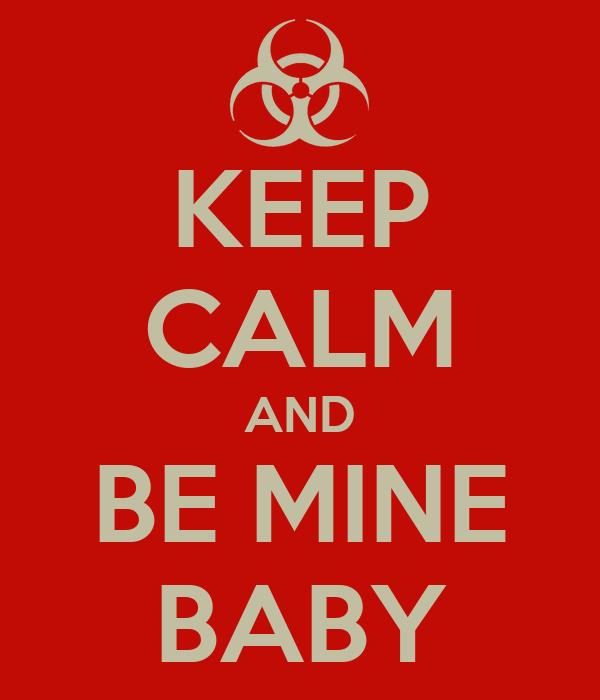 KEEP CALM AND BE MINE BABY