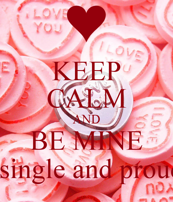 KEEP CALM AND BE MINE But still single and proud of that