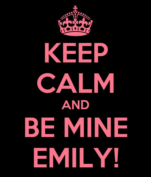 KEEP CALM AND BE MINE EMILY!