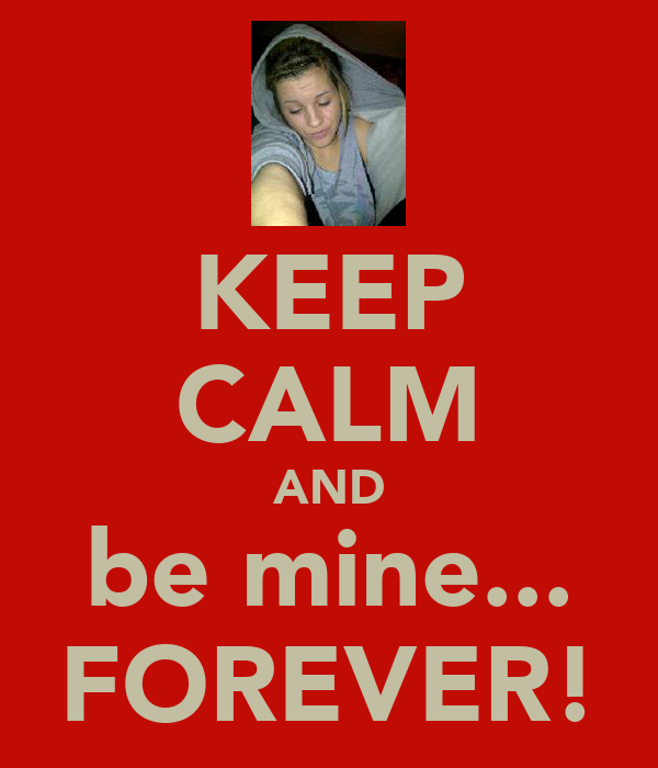 KEEP CALM AND be mine... FOREVER!