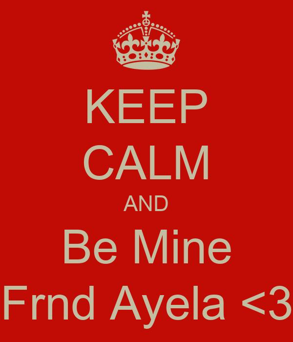 KEEP CALM AND Be Mine Frnd Ayela <3