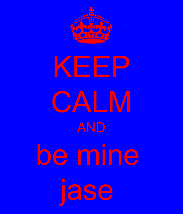 KEEP CALM AND be mine  jase